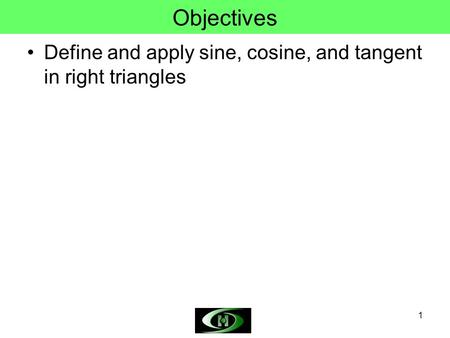 1 Objectives Define and apply sine, cosine, and tangent in right triangles.