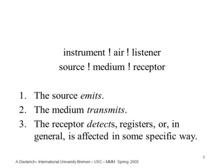 A.Diederich– International University Bremen – USC – MMM Spring 2005 1 instrument ! air ! listener source ! medium ! receptor 1.The source emits. 2.The.