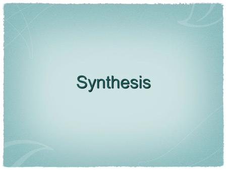 Synthesis. What is synthesis? Broad definition: the combining of separate elements or substances to form a coherent whole. (www.freedictionary.com/synthesis)www.freedictionary.com/synthesis.