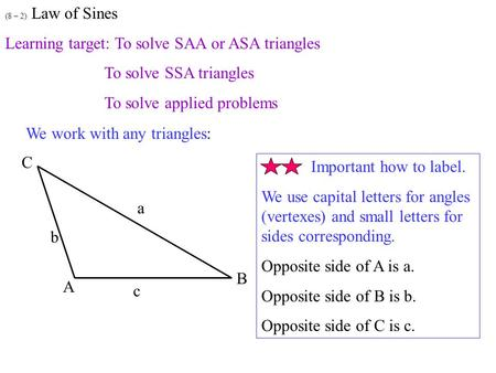(8 – 2) Law of Sines Learning target: To solve SAA or ASA triangles To solve SSA triangles To solve applied problems We work with any triangles: Important.