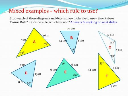 Mixed examples – which rule to use? Study each of these diagrams and determine which rule to use – Sine Rule or Cosine Rule? If Cosine Rule, which version?