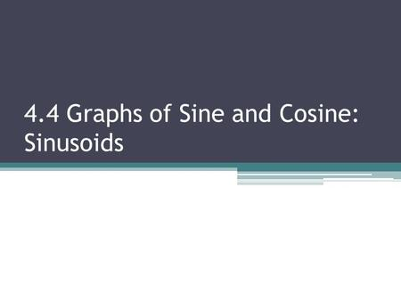 4.4 Graphs of Sine and Cosine: Sinusoids. By the end of today, you should be able to: Graph the sine and cosine functions Find the amplitude, period,
