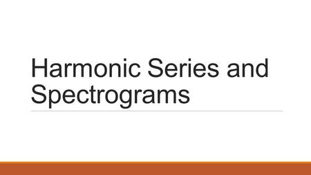 Harmonic Series and Spectrograms 220 Hz (A3) Why do they sound different? Instrument 1 Instrument 2Sine Wave.