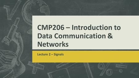 CMP206 – Introduction to Data Communication & Networks Lecture 2 – Signals.