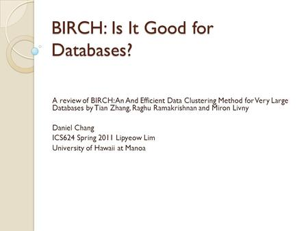BIRCH: Is It Good for Databases? A review of BIRCH: An And Efficient Data Clustering Method for Very Large Databases by Tian Zhang, Raghu Ramakrishnan.