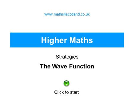 Higher Maths Strategies www.maths4scotland.co.uk Click to start The Wave Function.
