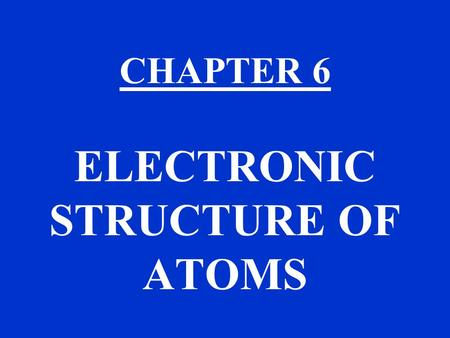 CHAPTER 6 ELECTRONIC STRUCTURE OF ATOMS. CHAPTER 6 TOPICS THE QUANTUM MECHANICAL MODEL OF THE ATOM USE THE MODEL IN CHAPTER 7 TO EXPLAIN THE PERIODIC.