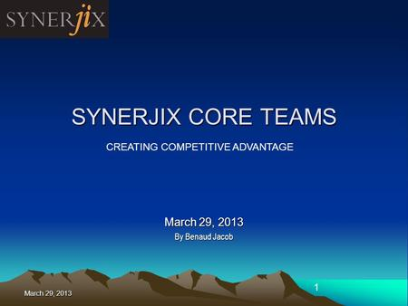 March 29, 2013 1 SYNERJIX CORE TEAMS March 29, 2013 By Benaud Jacob CREATING COMPETITIVE ADVANTAGE.
