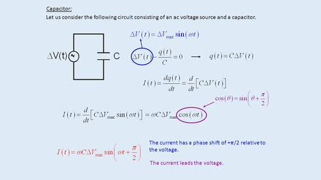 Capacitor: Let us consider the following circuit consisting of an ac voltage source and a capacitor. The current has a phase shift of +  /2 relative to.