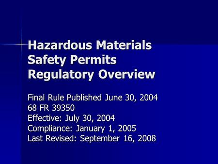 Hazardous Materials Safety Permits Regulatory Overview Final Rule Published June 30, 2004 68 FR 39350 Effective: July 30, 2004 Compliance: January 1, 2005.