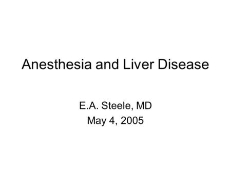 Anesthesia and Liver Disease E.A. Steele, MD May 4, 2005.