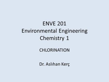 ENVE 201 Environmental Engineering Chemistry 1 CHLORINATION Dr. Aslıhan Kerç.