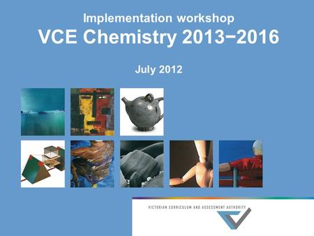 Implementation workshop VCE Chemistry 2013−2016 July 2012.