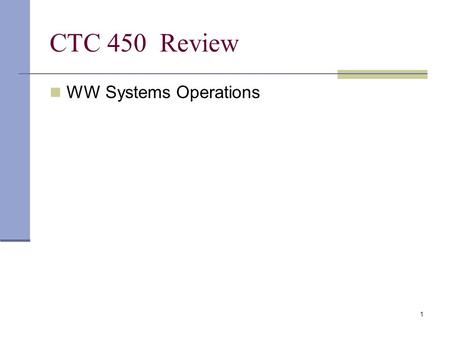1 CTC 450 Review WW Systems Operations. Last Homework Will replace your lowest homework grade