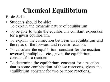 Chemical Equilibrium Basic Skills: Students should be able: To explain the dynamic nature of equilibrium. To be able to write the equilibrium constant.