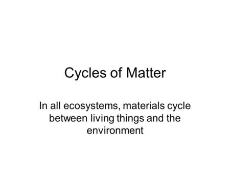 Cycles of Matter In all ecosystems, materials cycle between living things and the environment.