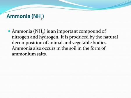 Ammonia (NH 3 ) Ammonia (NH 3 ) is an important compound of nitrogen and hydrogen. It is produced by the natural decomposition of animal and vegetable.