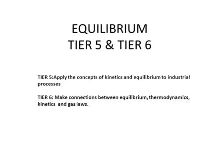 EQUILIBRIUM TIER 5 & TIER 6 TIER 5:Apply the concepts of kinetics and equilibrium to industrial processes TIER 6: Make connections between equilibrium,