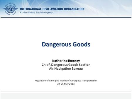 Page 1 Dangerous Goods Katherine Rooney Chief, Dangerous Goods Section Air Navigation Bureau Regulation of Emerging Modes of Aerospace Transportation 24-25.