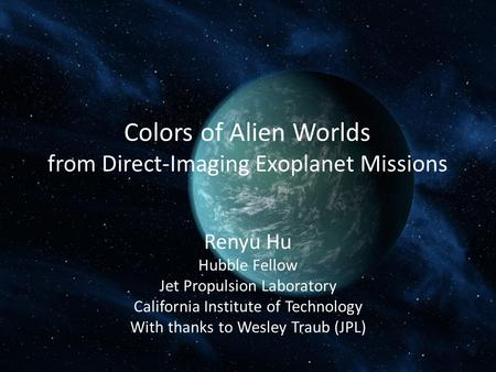 Colors of Alien Worlds from Direct-Imaging Exoplanet Missions Renyu Hu Hubble Fellow Jet Propulsion Laboratory California Institute of Technology With.