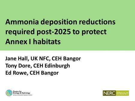 Ammonia deposition reductions required post-2025 to protect Annex I habitats Jane Hall, UK NFC, CEH Bangor Tony Dore, CEH Edinburgh Ed Rowe, CEH Bangor.