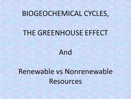 BIOGEOCHEMICAL CYCLES, THE GREENHOUSE EFFECT And Renewable vs Nonrenewable Resources.