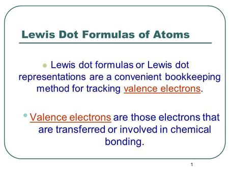 1 Lewis Dot Formulas of Atoms Lewis dot formulas or Lewis dot representations are a convenient bookkeeping method for tracking valence electrons. Valence.