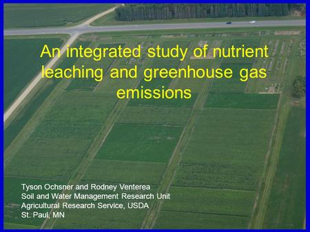 An integrated study of nutrient leaching and greenhouse gas emissions Tyson Ochsner and Rodney Venterea Soil and Water Management Research Unit Agricultural.