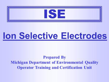 ISE Ion Selective Electrodes Prepared By Michigan Department of Environmental Quality Operator Training and Certification Unit.