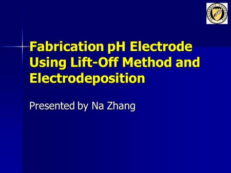 Fabrication pH Electrode Using Lift-Off Method and Electrodeposition Presented by Na Zhang.