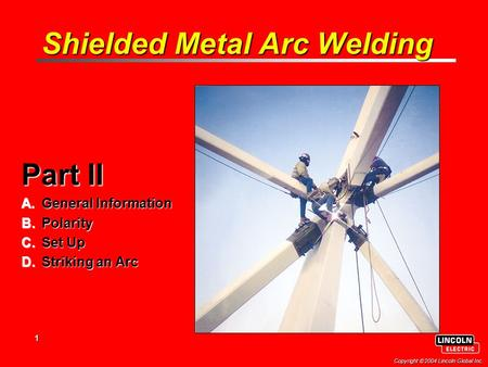 1 Copyright  2004 Lincoln Global Inc. Shielded Metal Arc Welding Part II A.General Information B.Polarity C.Set Up D.Striking an Arc.