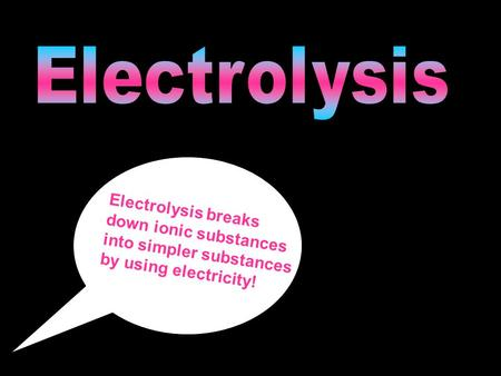Electrolysis Electrolysis breaks down ionic substances into simpler substances by using electricity!