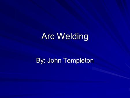 Arc Welding By: John Templeton.