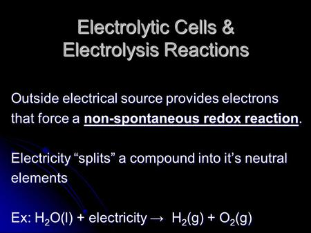 "Electrolytic Cells & Electrolysis Reactions Outside electrical source provides electrons that force a non-spontaneous redox reaction. Electricity ""splits"""