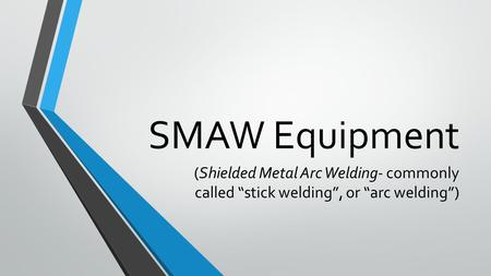 "SMAW Equipment (Shielded Metal Arc Welding- commonly called ""stick welding"", or ""arc welding"")"