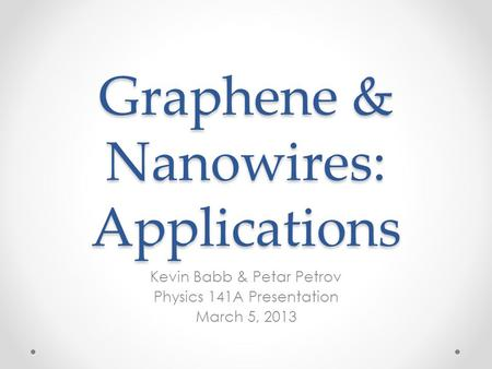 Graphene & Nanowires: Applications Kevin Babb & Petar Petrov Physics 141A Presentation March 5, 2013.