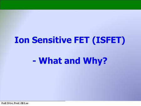 Fall 2014, Prof. JB Lee Ion Sensitive FET (ISFET) - What and Why?