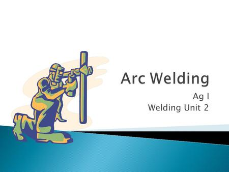 Ag I Welding Unit 2.  Wide variety available to allow welder to do different jobs and weld in different positions  Positions ◦ Flat, horizontal, vertical.