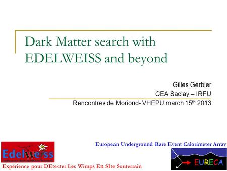 Dark Matter search with EDELWEISS and beyond Gilles Gerbier CEA Saclay – IRFU Rencontres de Moriond- VHEPU march 15 th 2013 1 Expérience pour DEtecter.