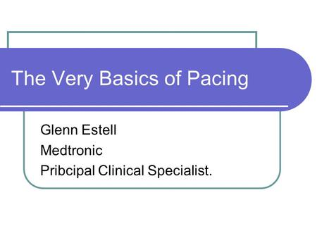 The Very Basics of Pacing Glenn Estell Medtronic Pribcipal Clinical Specialist.