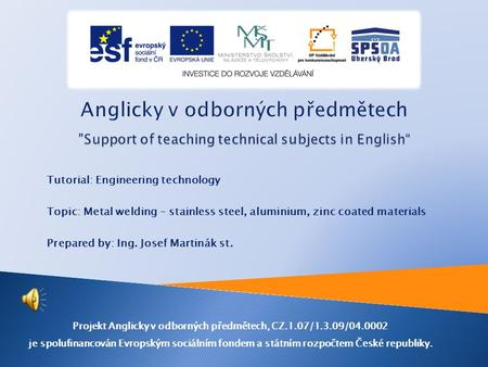 Tutorial: Engineering technology Topic: Metal welding – stainless steel, aluminium, zinc coated materials Prepared by: Ing. Josef Martinák st. Projekt.