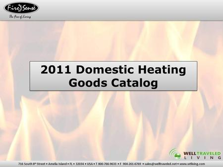 716 South 8 th Street Amelia Island FL 32034 USA T 800-766-9633 F 904-261-6769  2011 Domestic Heating Goods Catalog.