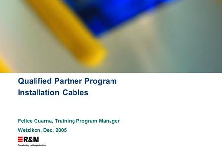Qualified Partner Program Installation Cables Felice Guarna, Training Program Manager Wetzikon, Dec. 2005.