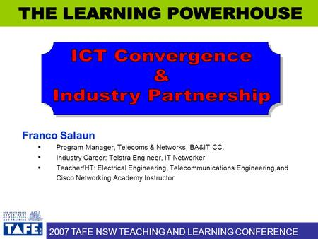 2007 TAFE NSW TEACHING AND LEARNING CONFERENCE Franco Salaun  Program Manager, Telecoms & Networks, BA&IT CC.  Industry Career: Telstra Engineer, IT.