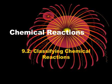 Chemical Reactions 9.2: Classifying Chemical Reactions.