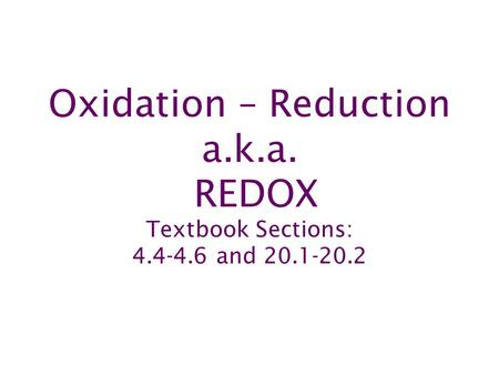Oxidation – Reduction a.k.a. REDOX Textbook Sections: 4.4-4.6 and 20.1-20.2.