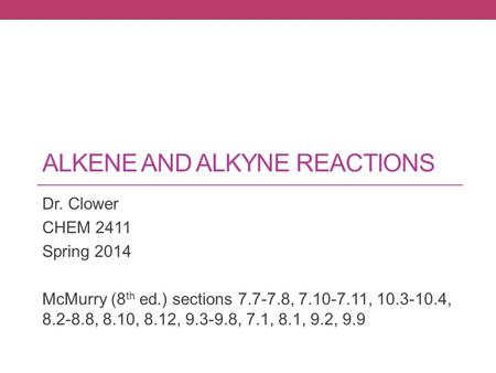 ALKENE AND ALKYNE REACTIONS Dr. Clower CHEM 2411 Spring 2014 McMurry (8 th ed.) sections 7.7-7.8, 7.10-7.11, 10.3-10.4, 8.2-8.8, 8.10, 8.12, 9.3-9.8, 7.1,