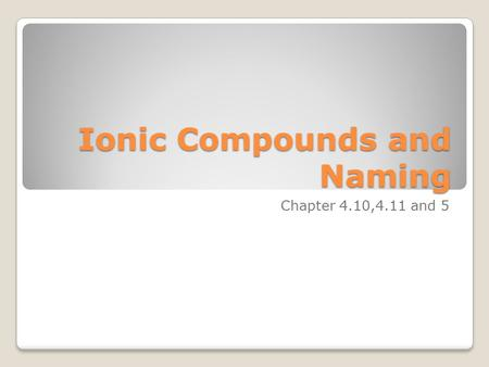 Ionic Compounds and Naming Chapter 4.10,4.11 and 5.