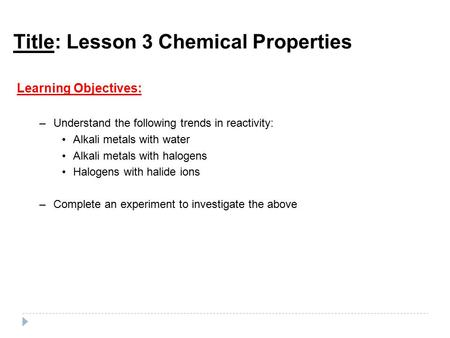 Title: Lesson 3 Chemical Properties Learning Objectives: –Understand the following trends in reactivity: Alkali metals with water Alkali metals with halogens.