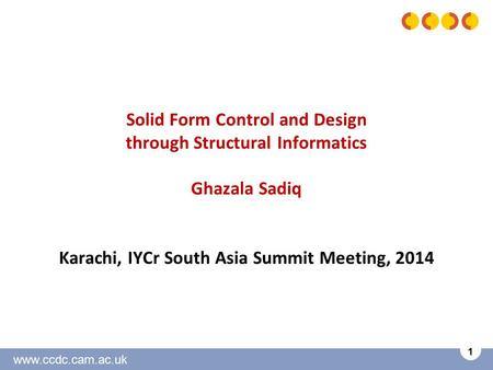 Www.ccdc.cam.ac.uk 1 Solid Form Control and Design through Structural Informatics Ghazala Sadiq Karachi, IYCr South Asia Summit Meeting, 2014.
